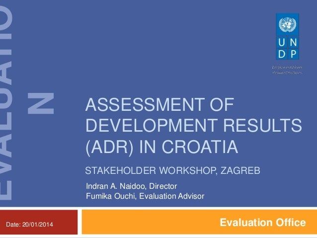 EVALUATIO N Date: 20/01/2014  ASSESSMENT OF DEVELOPMENT RESULTS (ADR) IN CROATIA STAKEHOLDER WORKSHOP, ZAGREB Indran A. Na...