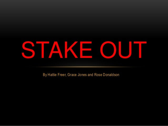 STAKE OUT By Hattie Freer, Grace Jones and Rose Donaldson