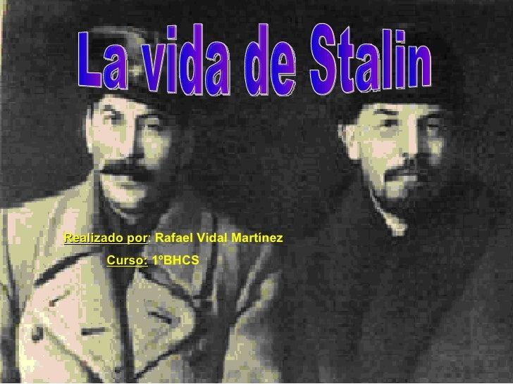 La vida de Stalin Realizado por :  Rafael Vidal Martínez Curso:   1ºBHCS
