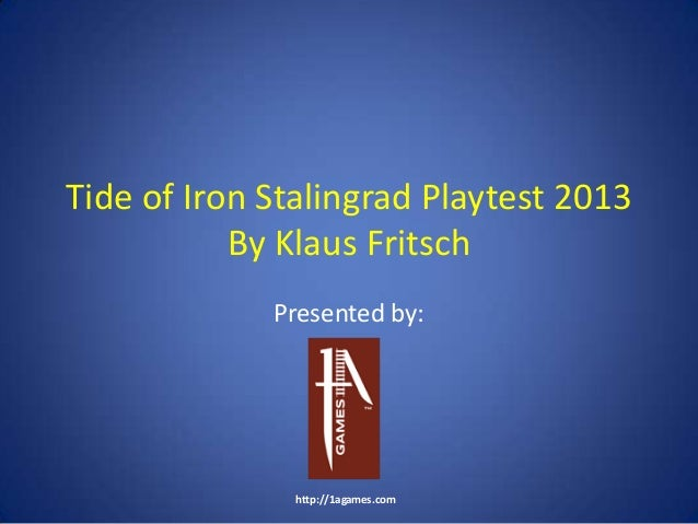 Tide of Iron Stalingrad Playtest 2013 By Klaus Fritsch Presented by: http://1agames.com