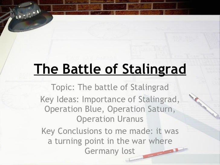 The Battle of Stalingrad Topic: The battle of Stalingrad Key Ideas: Importance of Stalingrad, Operation Blue, Operation Sa...