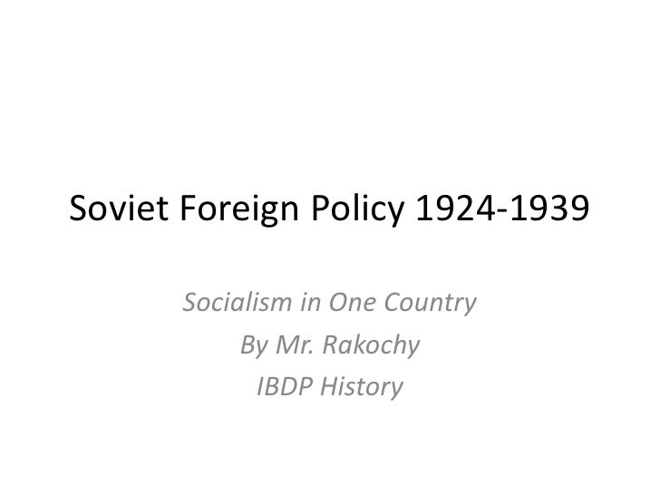 Soviet Foreign Policy 1924-1939      Socialism in One Country           By Mr. Rakochy             IBDP History