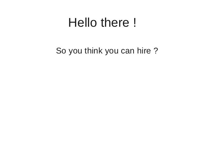 Hello there !So you think you can hire ?