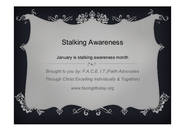 Stalking Awareness January is stalking awareness month Brought to you by: F.A.C.E. I.T.(Faith Advocates Through Christ Exc...
