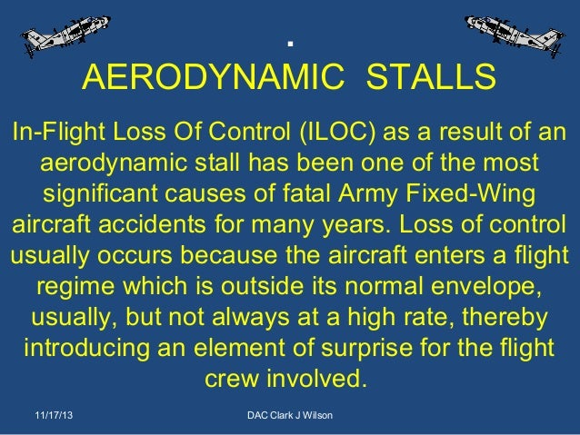 . AERODYNAMIC STALLS In-Flight Loss Of Control (ILOC) as a result of an aerodynamic stall has been one of the most signifi...