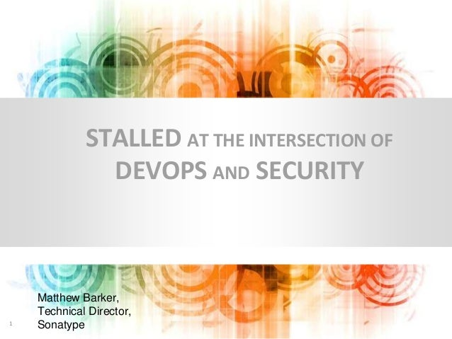 Matthew Barker, Technical Director, Sonatype1 STALLED AT THE INTERSECTION OF DEVOPS AND SECURITY