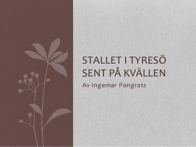 Av  Ingemar  Pongratz   STALLET  I  TYRESÖ   SENT  PÅ  KVÄLLEN