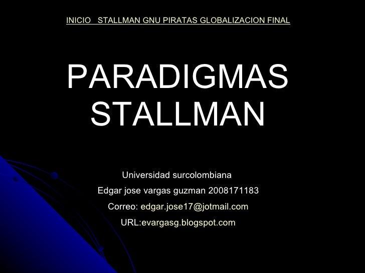 PARADIGMAS STALLMAN Universidad surcolombiana  Edgar jose vargas guzman 2008171183 Correo:  [email_address] URL: evargasg....