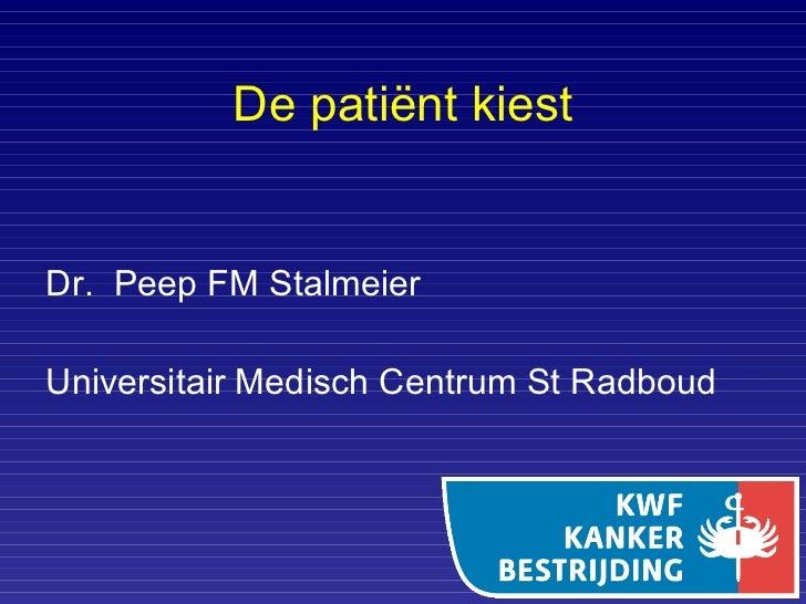 De patiënt kiest <ul><li>Dr.  Peep FM Stalmeier </li></ul><ul><li>Universitair Medisch Centrum St Radboud  </li></ul>