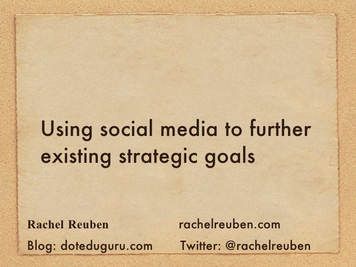 Using social media to further existing strategic goals <ul><li>Rachel Reuben   rachelreuben.com </li></ul><ul><li>Blog: do...