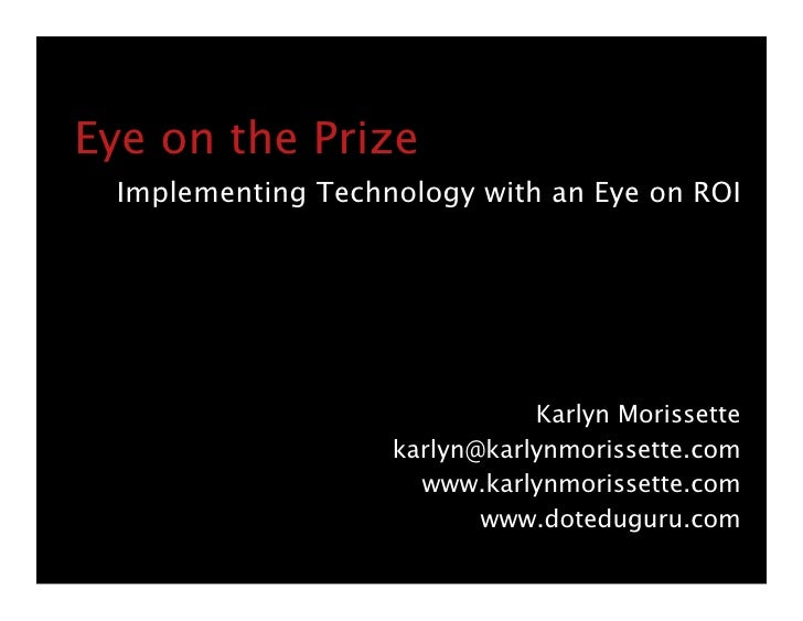 Eye on the Prize  Implementing Technology with an Eye on ROI                                   Karlyn Morissette          ...