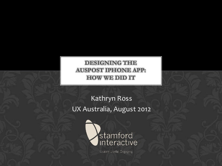 DESIGNING THE AUSPOST IPHONE APP:    HOW WE DID IT     Kathryn RossUX Australia, August 2012