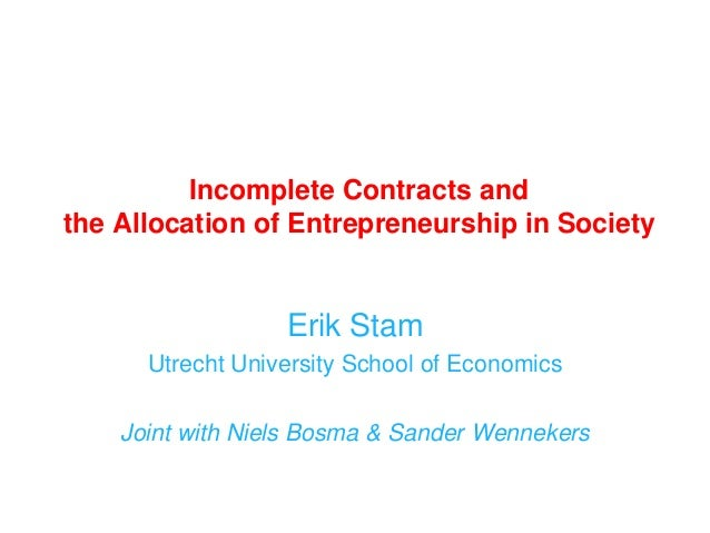 Incomplete Contracts and the Allocation of Entrepreneurship in Society Erik Stam Utrecht University School of Economics Jo...