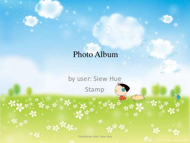Photo Albumby user: Siew Hue     Stamp   Disediakan oleh: Siew Hue