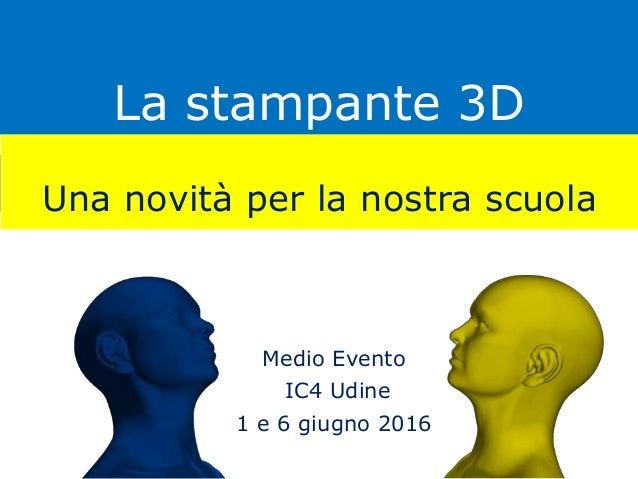 La stampante 3D Una novità per la nostra scuola Medio Evento IC4 Udine 1 e 6 giugno 2016