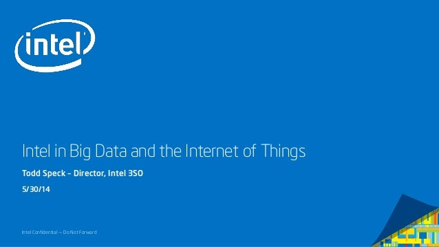 Intel Confidential — Do Not Forward Intel in Big Data and the Internet of Things Todd Speck – Director, Intel 3SO 5/30/14