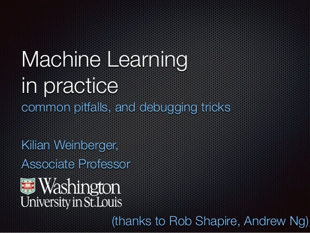 Machine Learning in practice common pitfalls, and debugging tricks ! Kilian Weinberger, Associate Professor (thanks to Rob...