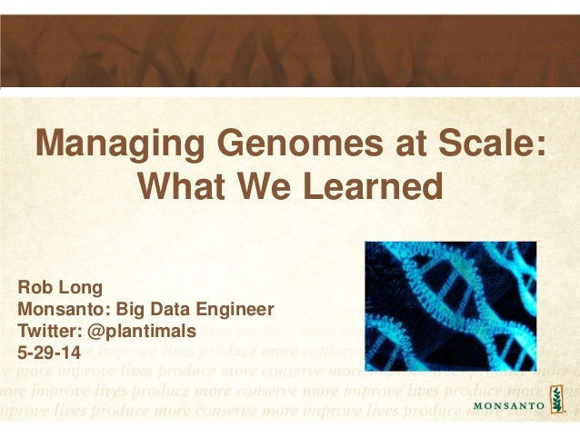 Managing Genomes at Scale: What We Learned Rob Long Monsanto: Big Data Engineer Twitter: @plantimals 5-29-14