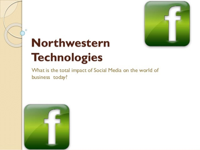 Northwestern Technologies What is the total impact of Social Media on the world of business today?