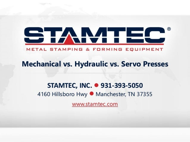 STAMTEC, INC. • 931-393-5050 4160 Hillsboro Hwy • Manchester, TN 37355 www.stamtec.com Mechanical vs. Hydraulic vs. Servo ...