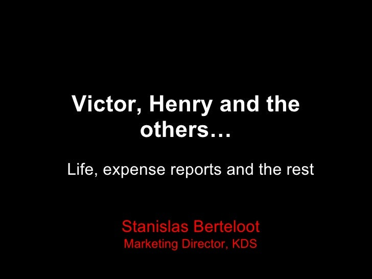 Victor, Henry and the others… Life, expense reports and the rest Stanislas Berteloot Marketing Director, KDS