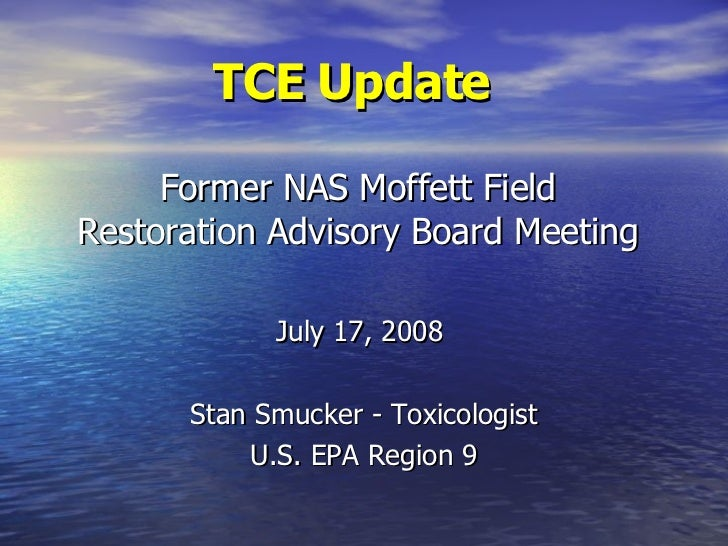 TCE Update   Former NAS Moffett Field Restoration Advisory Board Meeting July 17, 2008  Stan Smucker - Toxicologist U.S. E...