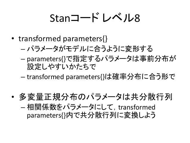 Stanコード レベル8 • transformed parameters{} – パラメータがモデルに合うように変形する – parameters{}で指定するパラメータは事前分布が 設定しやすいかたちで – transformed para...