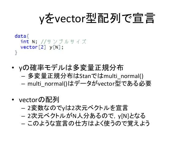 yをvector型配列で宣言 • yの確率モデルは多変量正規分布 – 多変量正規分布はStanではmulti_normal() – multi_normal()はデータがvector型である必要 • vectorの配列 – 2変数なのでyは2次...