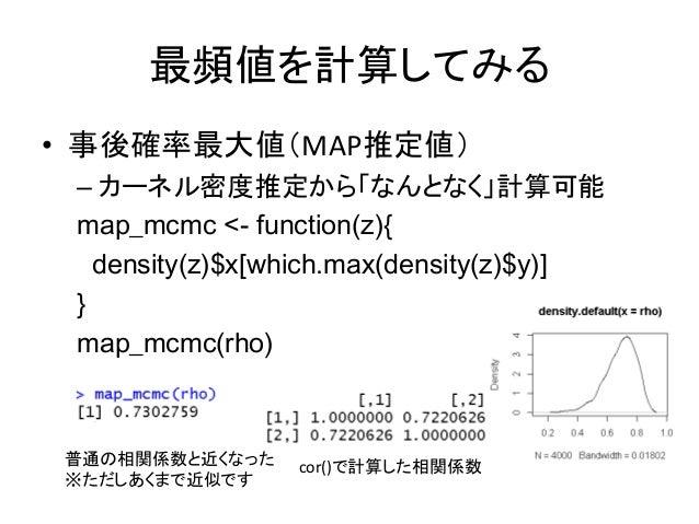 最頻値を計算してみる • 事後確率最大値(MAP推定値) – カーネル密度推定から「なんとなく」計算可能 map_mcmc <- function(z){ density(z)$x[which.max(density(z)$y)] } map_...