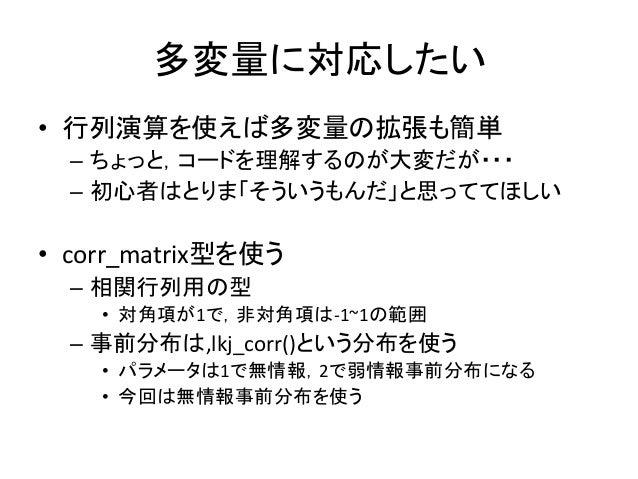多変量に対応したい • 行列演算を使えば多変量の拡張も簡単 – ちょっと,コードを理解するのが大変だが・・・ – 初心者はとりま「そういうもんだ」と思っててほしい • corr_matrix型を使う – 相関行列用の型 • 対角項が1で,非対角...