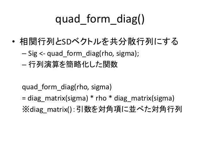 quad_form_diag() • 相関行列とSDベクトルを共分散行列にする – Sig <- quad_form_diag(rho, sigma); – 行列演算を簡略化した関数 quad_form_diag(rho, sigma) = d...
