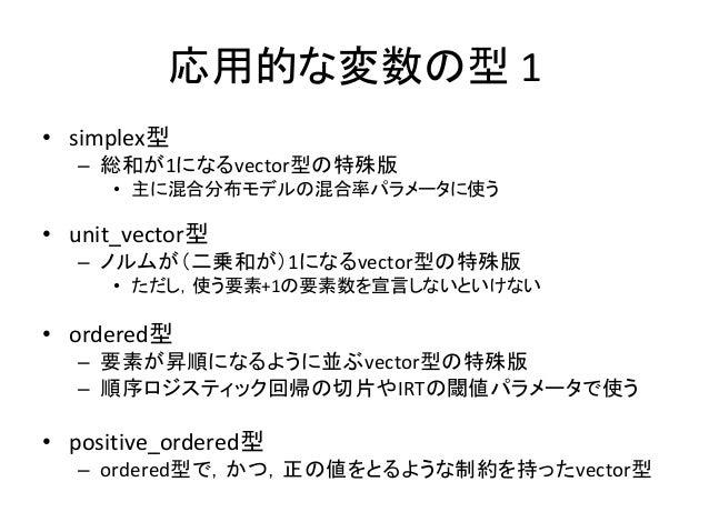 応用的な変数の型 1 • simplex型 – 総和が1になるvector型の特殊版 • 主に混合分布モデルの混合率パラメータに使う • unit_vector型 – ノルムが(二乗和が)1になるvector型の特殊版 • ただし,使う要素+1...