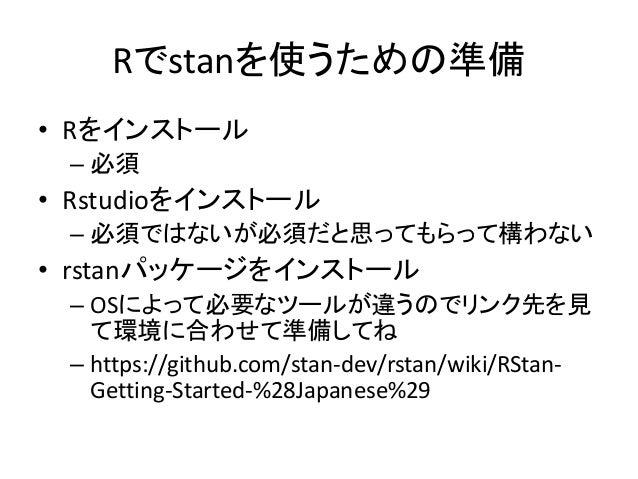 Rでstanを使うための準備 • Rをインストール – 必須 • Rstudioをインストール – 必須ではないが必須だと思ってもらって構わない • rstanパッケージをインストール – OSによって必要なツールが違うのでリンク先を見 て環境...