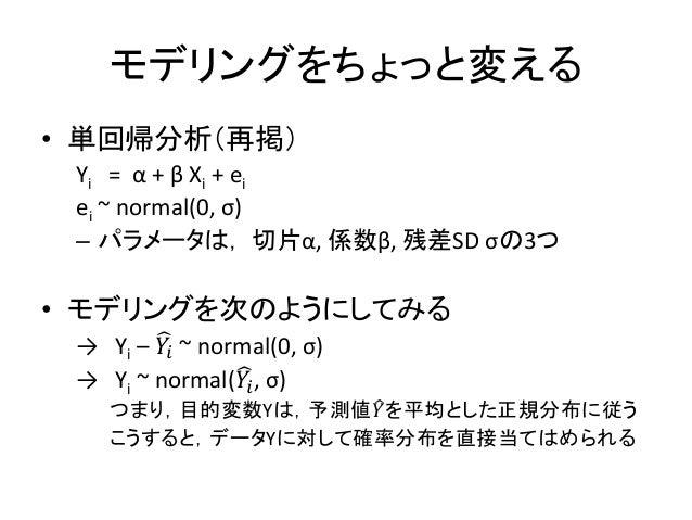 モデリングをちょっと変える • 単回帰分析(再掲) Yi = α + β Xi + ei ei ~ normal(0, σ) – パラメータは, 切片α, 係数β, 残差SD σの3つ • モデリングを次のようにしてみる → Yi – 𝑌𝑖 ~...