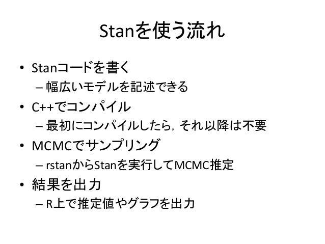 Stanを使う流れ • Stanコードを書く – 幅広いモデルを記述できる • C++でコンパイル – 最初にコンパイルしたら,それ以降は不要 • MCMCでサンプリング – rstanからStanを実行してMCMC推定 • 結果を出力 – R...