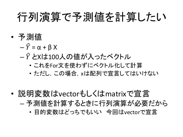 行列演算で予測値を計算したい • 予測値 – 𝑌 = α + β X – 𝑌 とXは100人の値が入ったベクトル • これをFor文を使わずにベクトル化して計算 • ただし,この場合,xは配列で宣言してはいけない • 説明変数はvectorもし...