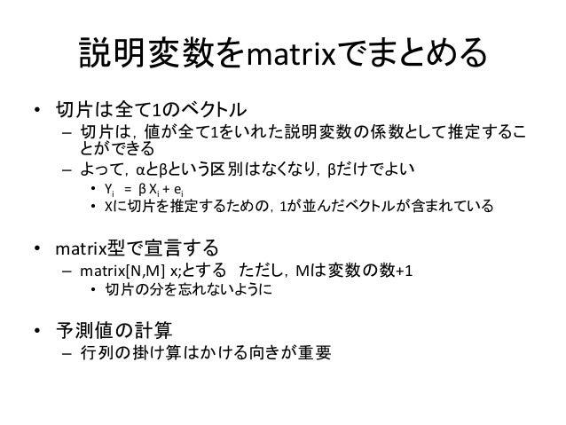 説明変数をmatrixでまとめる • 切片は全て1のベクトル – 切片は,値が全て1をいれた説明変数の係数として推定するこ とができる – よって,αとβという区別はなくなり,βだけでよい • Yi = β Xi + ei • Xに切片を推定す...