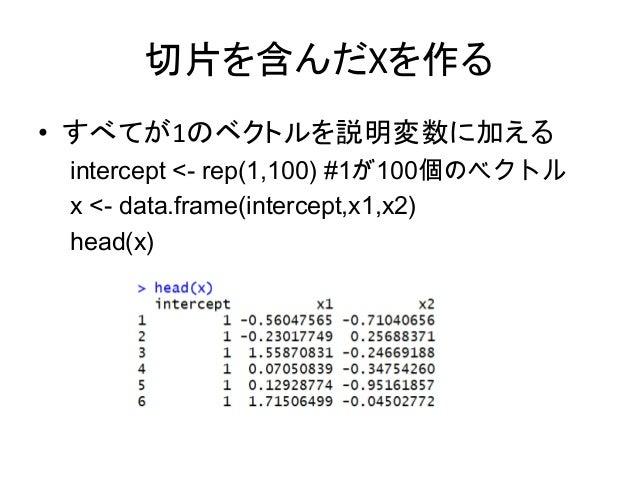 切片を含んだXを作る • すべてが1のベクトルを説明変数に加える intercept <- rep(1,100) #1が100個のベクトル x <- data.frame(intercept,x1,x2) head(x)
