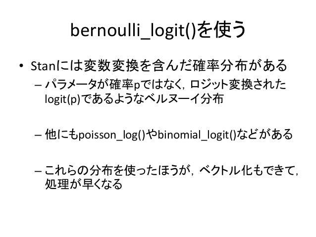 bernoulli_logit()を使う • Stanには変数変換を含んだ確率分布がある – パラメータが確率pではなく,ロジット変換された logit(p)であるようなベルヌーイ分布 – 他にもpoisson_log()やbinomial_l...