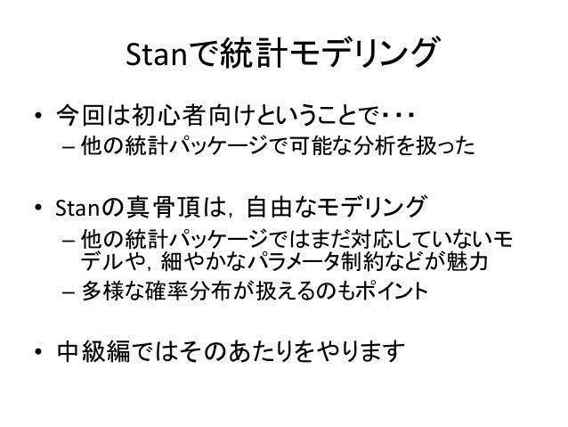Stanで統計モデリング • 今回は初心者向けということで・・・ – 他の統計パッケージで可能な分析を扱った • Stanの真骨頂は,自由なモデリング – 他の統計パッケージではまだ対応していないモ デルや,細やかなパラメータ制約などが魅力 –...