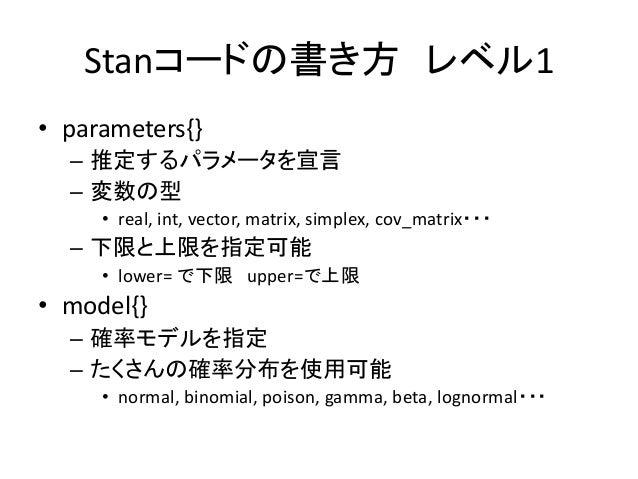 Stanコードの書き方 レベル1 • parameters{} – 推定するパラメータを宣言 – 変数の型 • real, int, vector, matrix, simplex, cov_matrix・・・ – 下限と上限を指定可能 • l...