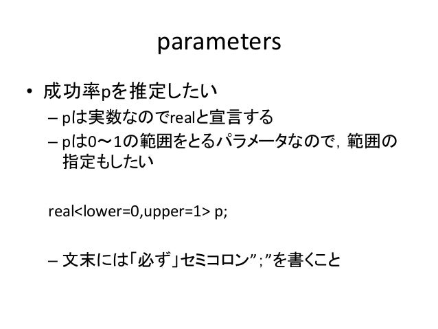"""parameters • 成功率pを推定したい – pは実数なのでrealと宣言する – pは0~1の範囲をとるパラメータなので,範囲の 指定もしたい real<lower=0,upper=1> p; – 文末には「必ず」セミコロン"""";""""を書く..."""
