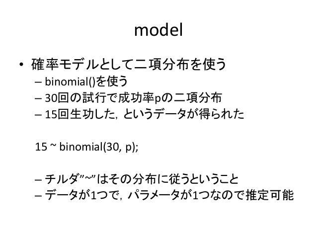 "model • 確率モデルとして二項分布を使う – binomial()を使う – 30回の試行で成功率pの二項分布 – 15回生功した,というデータが得られた 15 ~ binomial(30, p); – チルダ""~""はその分布に従うという..."