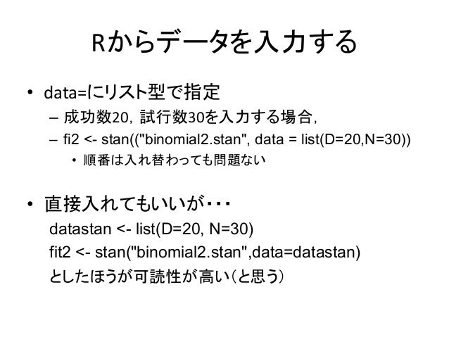 "Rからデータを入力する • data=にリスト型で指定 – 成功数20,試行数30を入力する場合, – fi2 <- stan((""binomial2.stan"", data = list(D=20,N=30)) • 順番は入れ替わっても問題な..."