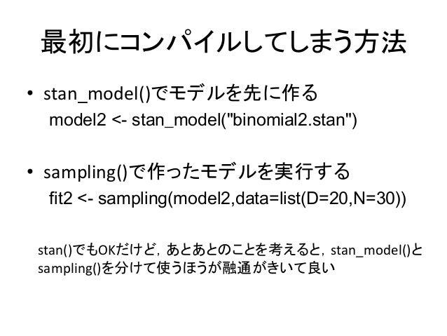 """最初にコンパイルしてしまう方法 • stan_model()でモデルを先に作る model2 <- stan_model(""""binomial2.stan"""") • sampling()で作ったモデルを実行する fit2 <- sampling(m..."""