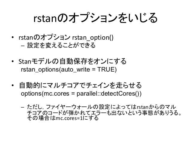 rstanのオプションをいじる • rstanのオプション rstan_option() – 設定を変えることができる • Stanモデルの自動保存をオンにする rstan_options(auto_write = TRUE) • 自動的にマル...