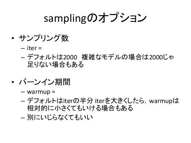 samplingのオプション • サンプリング数 – iter = – デフォルトは2000 複雑なモデルの場合は2000じゃ 足りない場合もある • バーンイン期間 – warmup = – デフォルトはiterの半分 iterを大きくしたら...