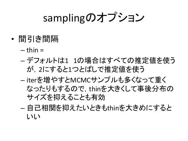samplingのオプション • 間引き間隔 – thin = – デフォルトは1 1の場合はすべての推定値を使う が,2にすると1つとばしで推定値を使う – iterを増やすとMCMCサンプルも多くなって重く なったりもするので,thinを大...