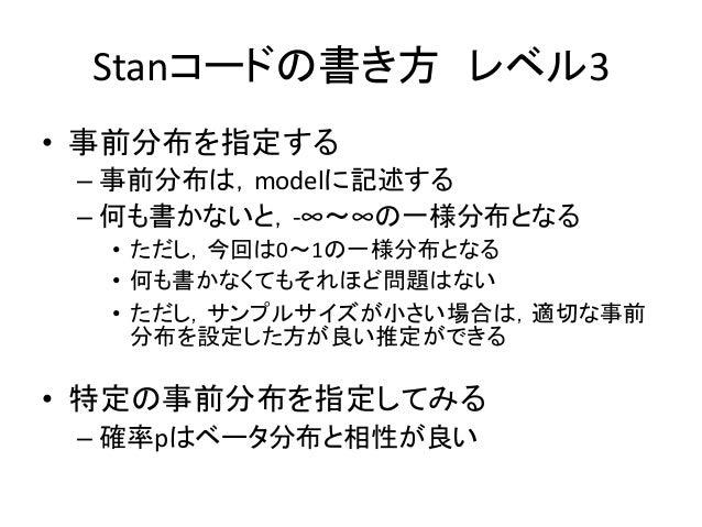 Stanコードの書き方 レベル3 • 事前分布を指定する – 事前分布は,modelに記述する – 何も書かないと,-∞~∞の一様分布となる • ただし,今回は0~1の一様分布となる • 何も書かなくてもそれほど問題はない • ただし,サンプル...