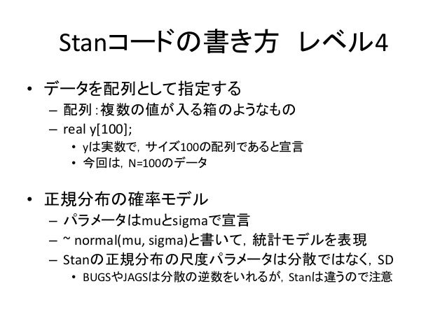 Stanコードの書き方 レベル4 • データを配列として指定する – 配列:複数の値が入る箱のようなもの – real y[100]; • yは実数で,サイズ100の配列であると宣言 • 今回は,N=100のデータ • 正規分布の確率モデル –...